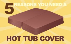 5 reasons for a hot tub cover